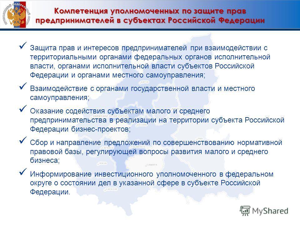 Компетенция уполномоченных по защите прав предпринимателей в субъектах Российской Федерации Защита прав и интересов предпринимателей при взаимодействии с территориальными органами федеральных органов исполнительной власти, органами исполнительной вла