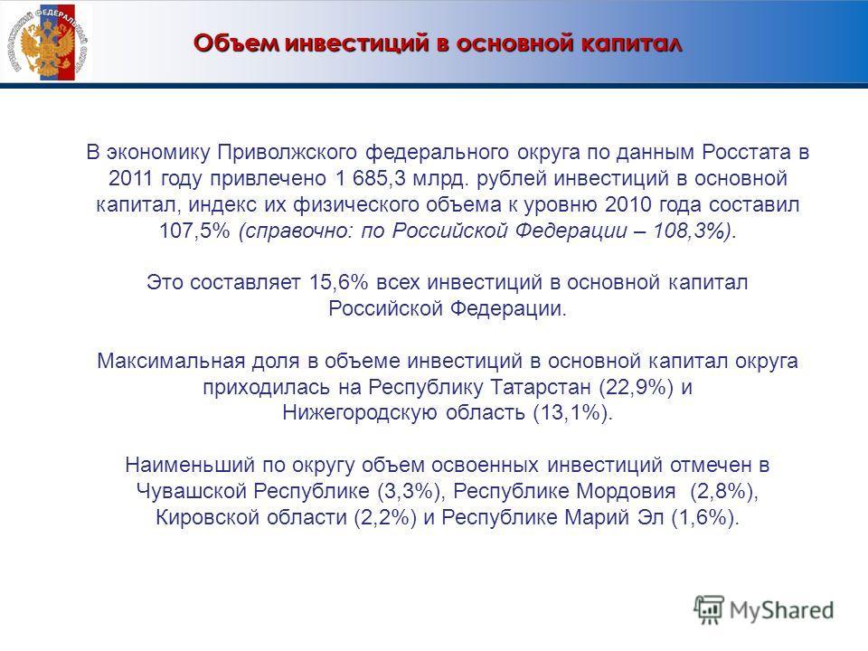 Объем инвестиций в основной капитал Объем инвестиций в основной капитал В экономику Приволжского федерального округа по данным Росстата в 2011 году привлечено 1 685,3 млрд. рублей инвестиций в основной капитал, индекс их физического объема к уровню 2