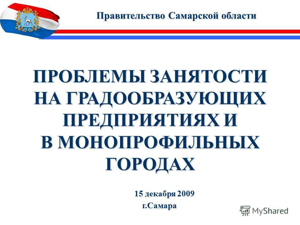 1 ПРОБЛЕМЫ ЗАНЯТОСТИ НА ГРАДООБРАЗУЮЩИХ ПРЕДПРИЯТИЯХ И В МОНОПРОФИЛЬНЫХ ГОРОДАХ Правительство Самарской области Правительство Самарской области 15 декабря 2009 15 декабря 2009г.Самара