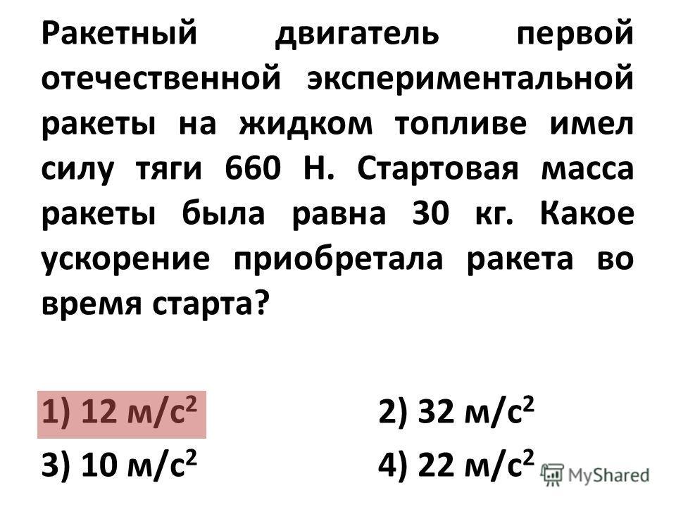 Ракетный двигатель первой отечественной экспериментальной ракеты на жидком топливе имел силу тяги 660 Н. Стартовая масса ракеты была равна 30 кг. Какое ускорение приобретала ракета во время старта? 1) 12 м/с 2 2) 32 м/с 2 3) 10 м/с 2 4) 22 м/с 2