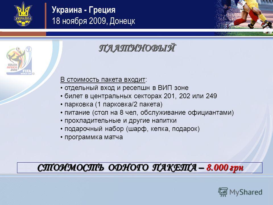 Украина - Греция 18 ноября 2009, Донецк ПЛАТИНОВЫЙ В стоимость пакета входит: отдельный вход и ресепшн в ВИП зоне билет в центральных секторах 201, 202 или 249 парковка (1 парковка/2 пакета) питание (стол на 8 чел, обслуживание официантами) прохладит