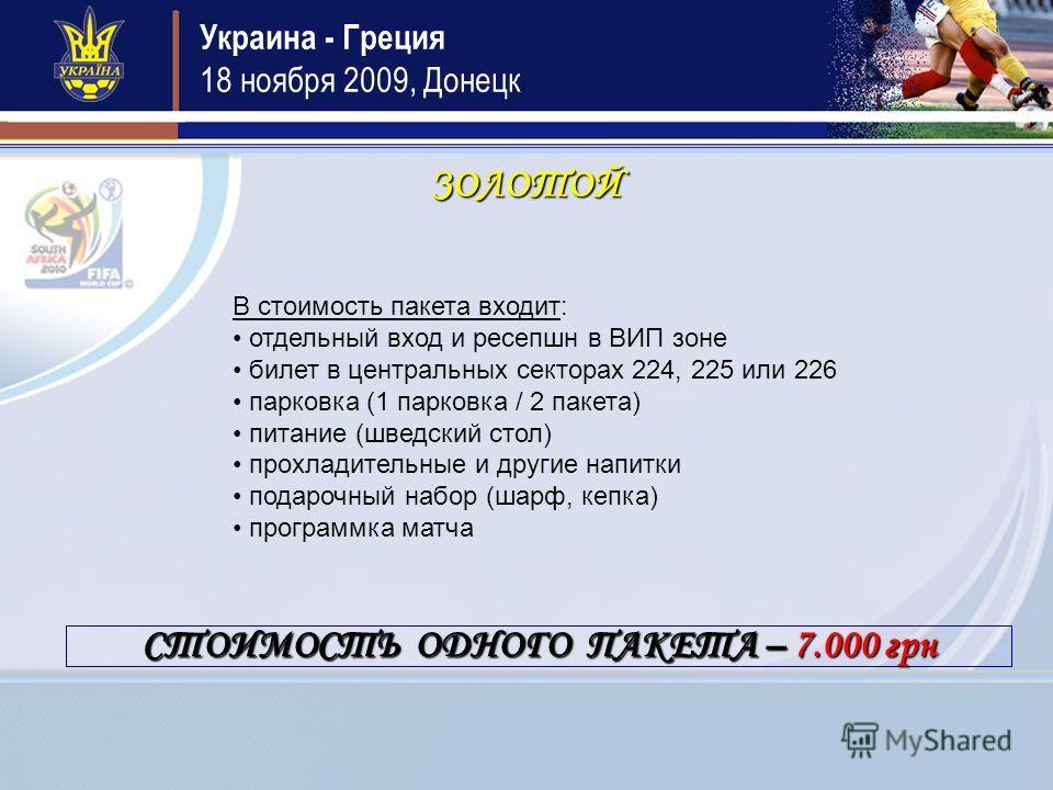 Украина - Греция 18 ноября 2009, Донецк ЗОЛОТОЙ В стоимость пакета входит: отдельный вход и ресепшн в ВИП зоне билет в центральных секторах 224, 225 или 226 парковка (1 парковка / 2 пакета) питание (шведский стол) прохладительные и другие напитки под