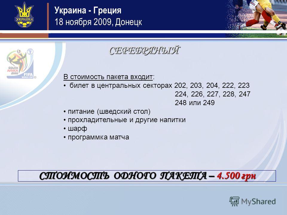 Украина - Греция 18 ноября 2009, Донецк СЕРЕБРЯНЫЙ В стоимость пакета входит: билет в центральных секторах 202, 203, 204, 222, 223 224, 226, 227, 228, 247 248 или 249 питание (шведский стол) прохладительные и другие напитки шарф программка матча СТОИ