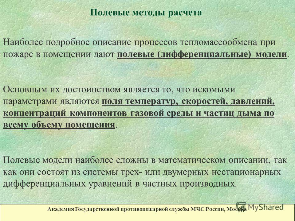 Полевые методы расчета Академия Государственной противопожарной службы МЧС России, Москва Наиболее подробное описание процессов тепломассообмена при пожаре в помещении дают полевые (дифференциальные) модели. Основным их достоинством является то, что