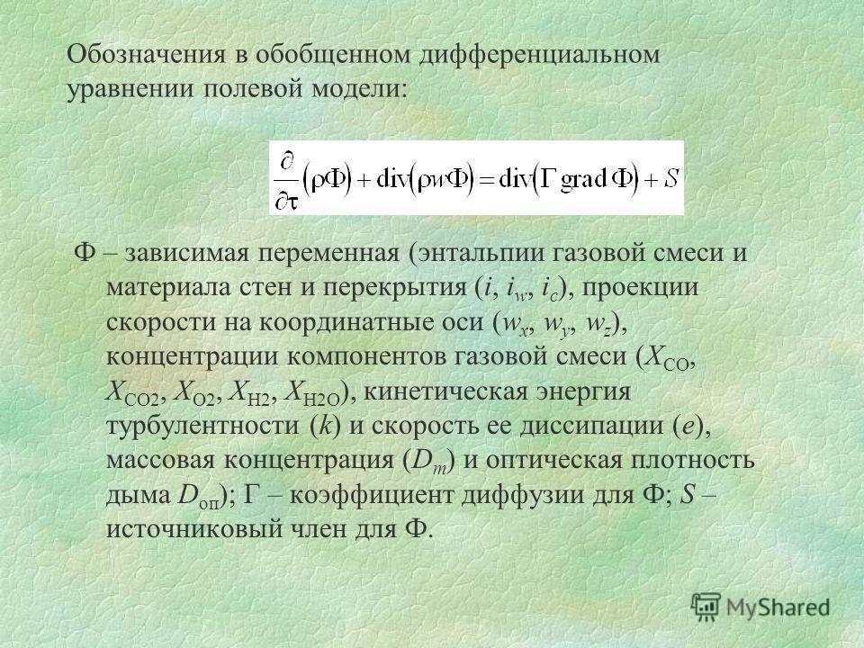 Обозначения в обобщенном дифференциальном уравнении полевой модели: Ф – зависимая переменная (энтальпии газовой смеси и материала стен и перекрытия (i, i w, i c ), проекции скорости на координатные оси (w x, w y, w z ), концентрации компонентов газов