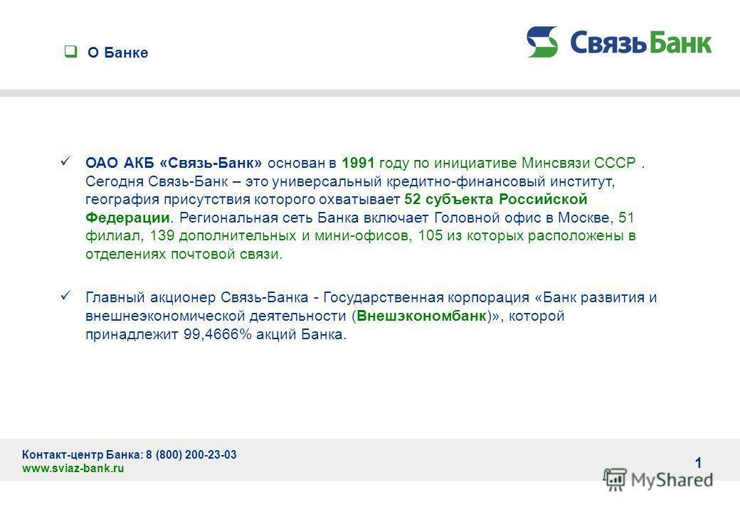 О Банке Контакт-центр Банка: 8 (800) 200-23-03 www.sviaz-bank.ru ОАО АКБ «Связь-Банк» основан в 1991 году по инициативе Минсвязи СССР. Сегодня Связь-Банк – это универсальный кредитно-финансовый институт, география присутствия которого охватывает 52 с