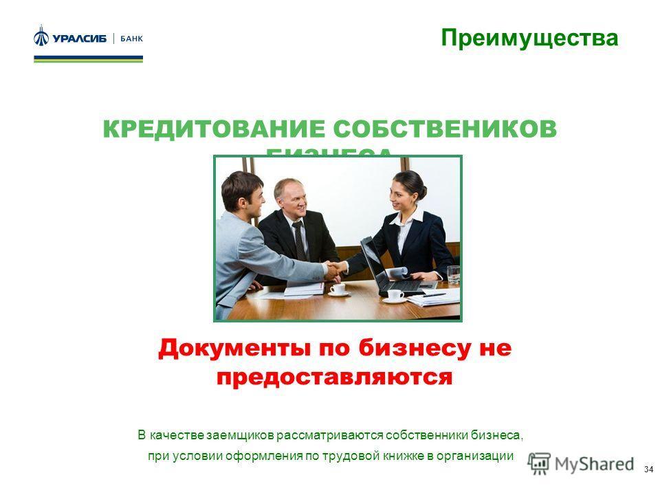 34 КРЕДИТОВАНИЕ СОБСТВЕНИКОВ БИЗНЕСА В качестве заемщиков рассматриваются собственники бизнеса, при условии оформления по трудовой книжке в организации Преимущества Документы по бизнесу не предоставляются