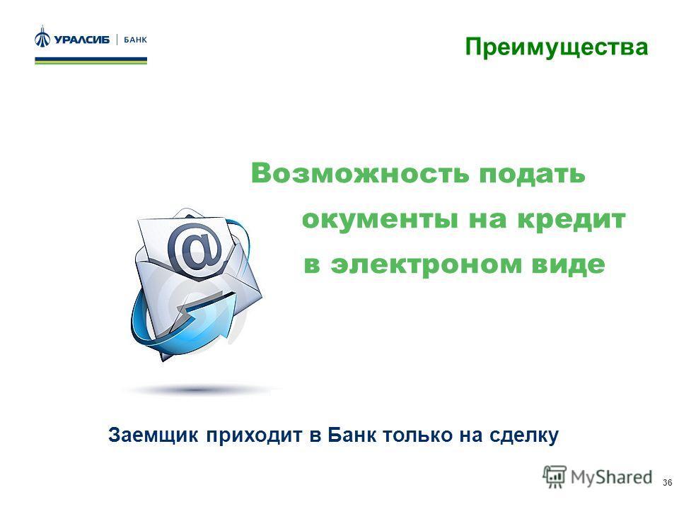 36 Преимущества Возможность подать документы на кредит в электроном виде Заемщик приходит в Банк только на сделку