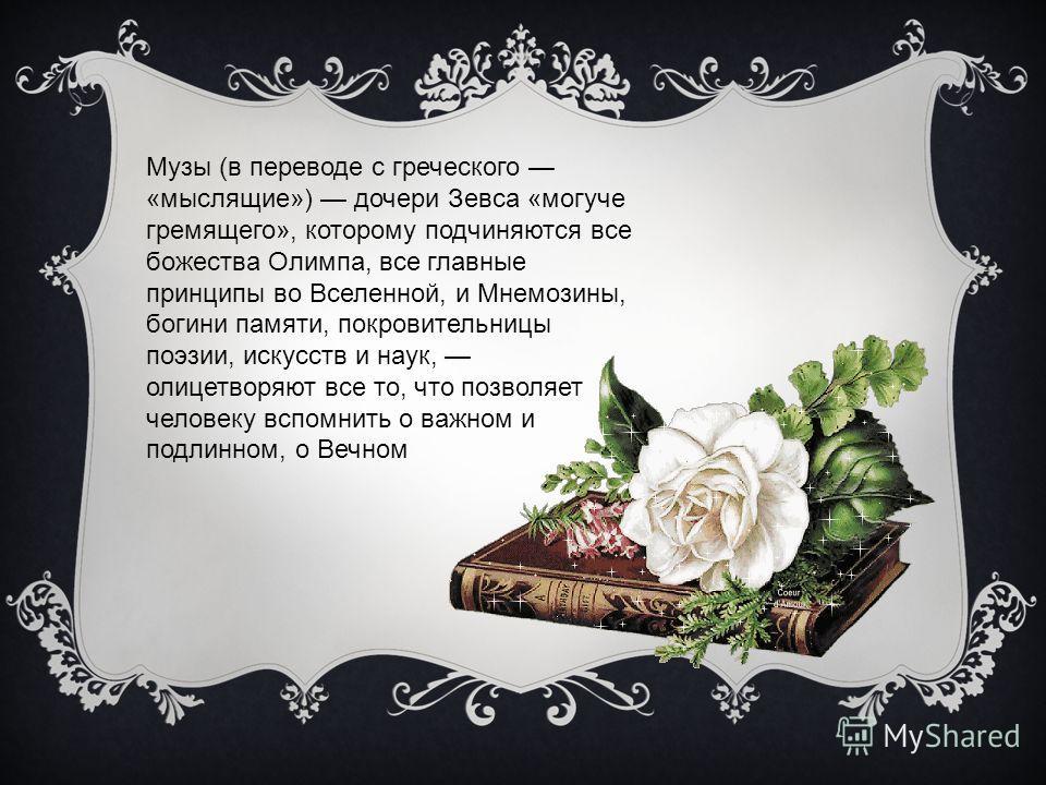 Музы (в переводе с греческого «мыслящие») дочери Зевса «могуче гремящего», которому подчиняются все божества Олимпа, все главные принципы во Вселенной, и Мнемозины, богини памяти, покровительницы поэзии, искусств и наук, олицетворяют все то, что позв