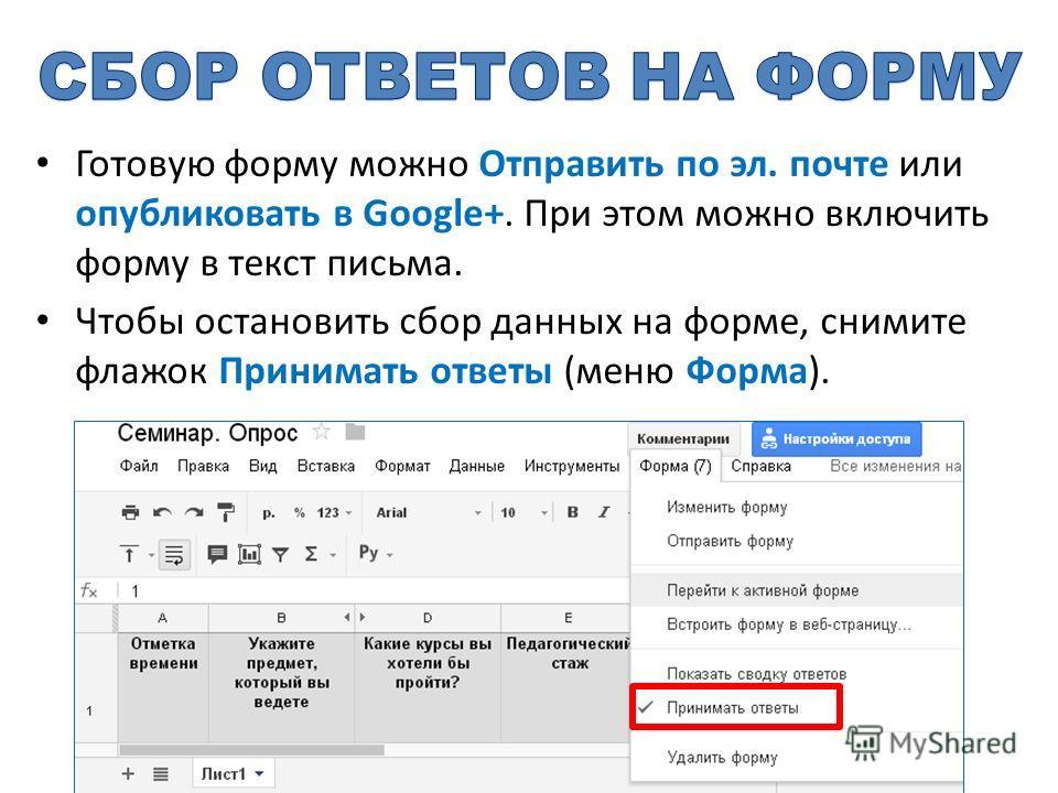 Готовую форму можно Отправить по эл. почте или опубликовать в Google+. При этом можно включить форму в текст письма. Чтобы остановить сбор данных на форме, снимите флажок Принимать ответы (меню Форма).