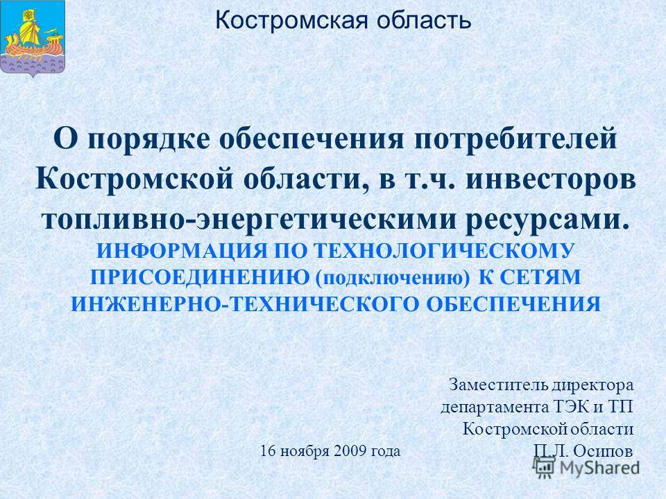 О порядке обеспечения потребителей Костромской области, в т.ч. инвесторов топливно-энергетическими ресурсами. ИНФОРМАЦИЯ ПО ТЕХНОЛОГИЧЕСКОМУ ПРИСОЕДИНЕНИЮ (подключению) К СЕТЯМ ИНЖЕНЕРНО-ТЕХНИЧЕСКОГО ОБЕСПЕЧЕНИЯ Заместитель директора департамента ТЭК