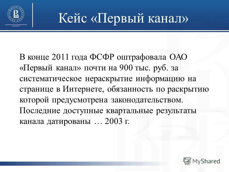 Кейс «Первый канал» В конце 2011 года ФСФР оштрафовала ОАО «Первый канал» почти на 900 тыс. руб. за систематическое нераскрытие информацию на странице в Интернете, обязанность по раскрытию которой предусмотрена законодательством. Последние доступные
