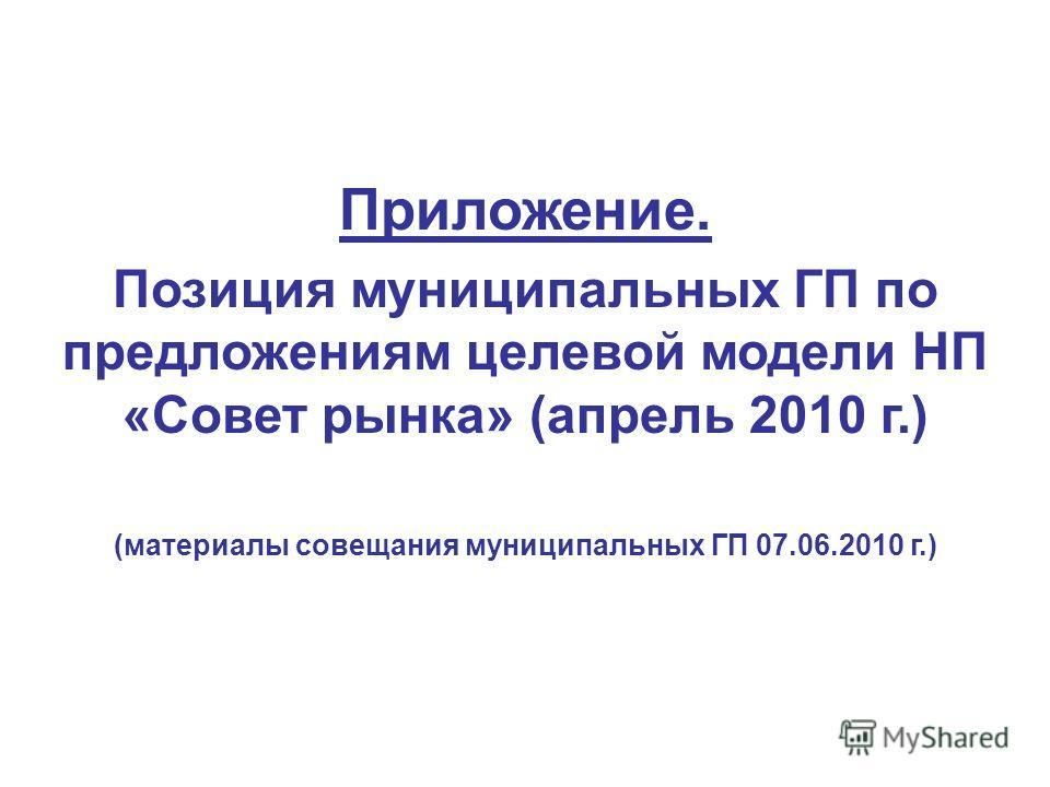 Приложение. Позиция муниципальных ГП по предложениям целевой модели НП «Совет рынка» (апрель 2010 г.) (материалы совещания муниципальных ГП 07.06.2010 г.)