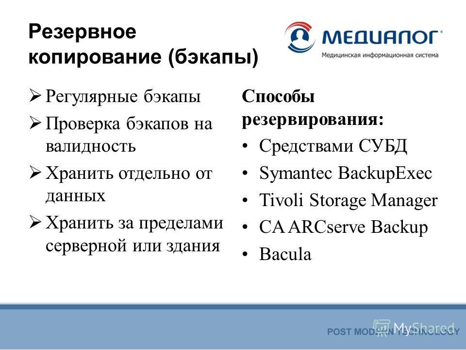 Резервное копирование (бэкапы) Регулярные бэкапы Проверка бэкапов на валидность Хранить отдельно от данных Хранить за пределами серверной или здания Способы резервирования: Средствами СУБД Symantec BackupExec Tivoli Storage Manager CA ARCserve Backup