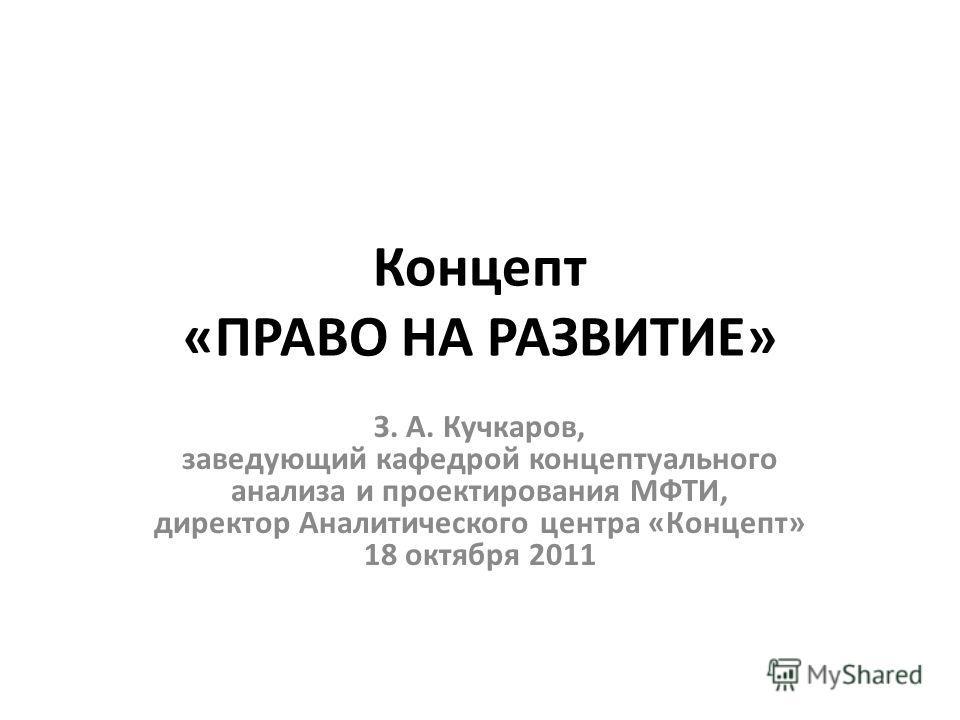 Концепт «ПРАВО НА РАЗВИТИЕ» З. А. Кучкаров, заведующий кафедрой концептуального анализа и проектирования МФТИ, директор Аналитического центра «Концепт» 18 октября 2011
