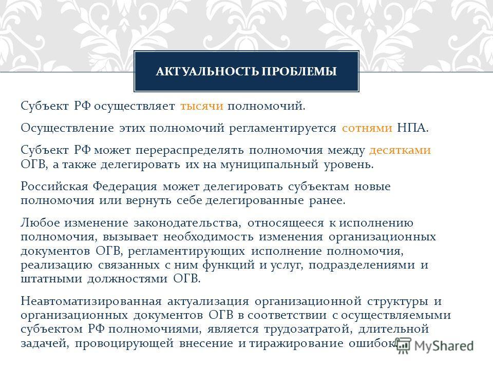 Субъект РФ осуществляет тысячи полномочий. Осуществление этих полномочий регламентируется сотнями НПА. Субъект РФ может перераспределять полномочия между десятками ОГВ, а также делегировать их на муниципальный уровень. Российская Федерация может деле
