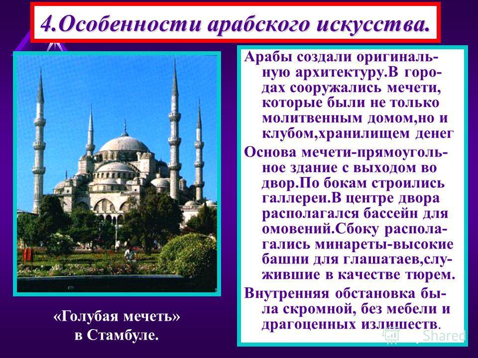 4.Особенности арабского искусства. Арабы создали оригиналь- ную архитектуру.В горо- дах сооружались мечети, которые были не только молитвенным домом,но и клубом,хранилищем денег Основа мечети-прямоуголь- ное здание с выходом во двор.По бокам строилис
