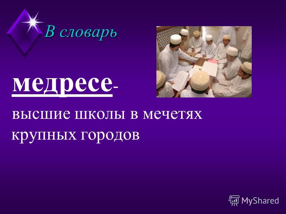 В словарь медресе - высшие школы в мечетях крупных городов