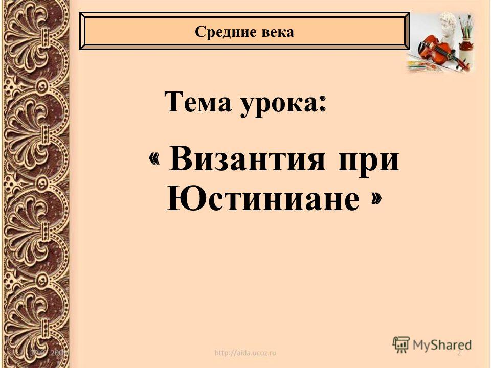 Тема урока : « Византия при Юстиниане » Средние века
