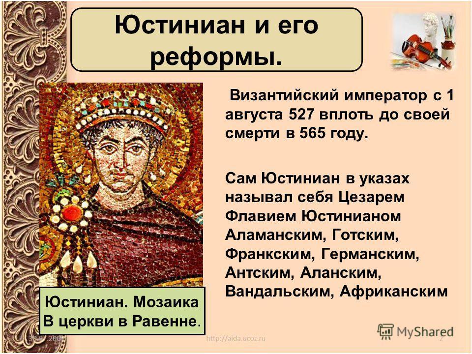 Византийский император с 1 августа 527 вплоть до своей смерти в 565 году. Сам Юстиниан в указах называл себя Цезарем Флавием Юстинианом Аламанским, Готским, Франкским, Германским, Антским, Аланским, Вандальским, Африканским Юстиниан и его реформы. Юс