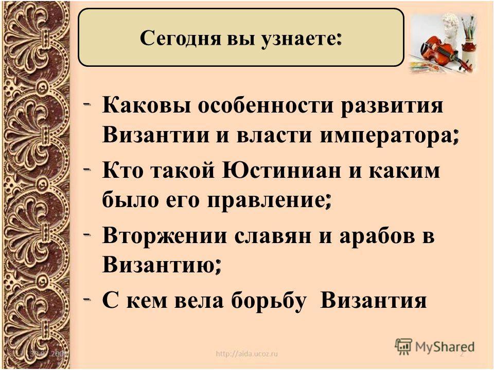 - Каковы особенности развития Византии и власти императора ; - Кто такой Юстиниан и каким было его правление ; - Вторжении славян и арабов в Византию ; - С кем вела борьбу Византия Сегодня вы узнаете :