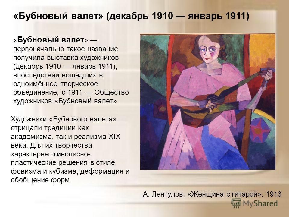 «Бубновый валет» (декабрь 1910 январь 1911) « Бубновый валет » первоначально такое название получила выставка художников (декабрь 1910 январь 1911), впоследствии вошедших в одноимённое творческое объединение, с 1911 Общество художников «Бубновый вале