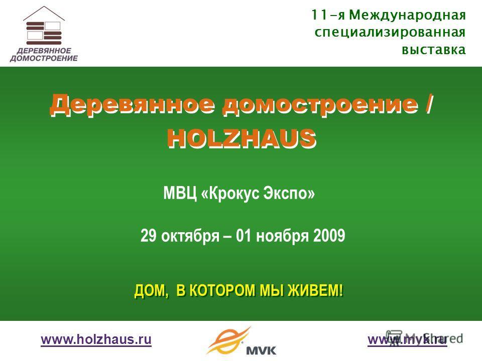 Деревянное домостроение / HOLZHAUS 11-я Международная специализированная выставка МВЦ «Крокус Экспо» 29 октября – 01 ноября 2009 www.holzhaus.ruwww.mvk.ru ДОМ, В КОТОРОМ МЫ ЖИВЕМ!