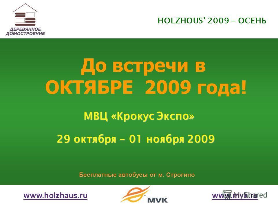 До встречи в ОКТЯБРЕ 2009 года! МВЦ «Крокус Экспо» 29 октября - 01 ноября 2009 Бесплатные автобусы от м. Строгино www.holzhaus.ruwww.mvk.ru HOLZHOUS 2009 - ОСЕНЬ