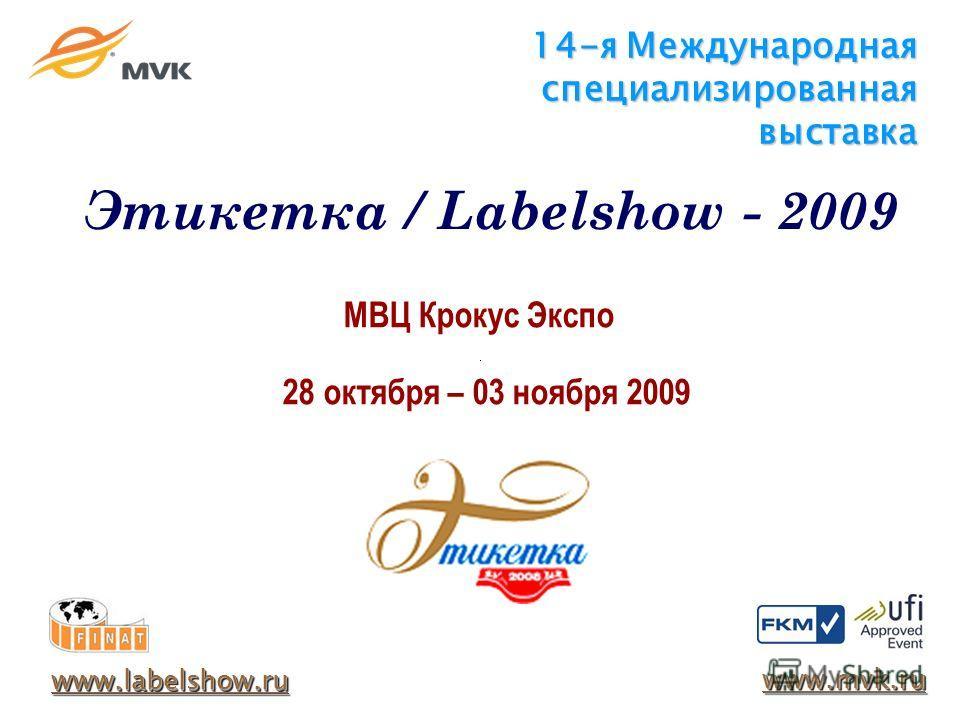 14-я Международная специализированная выставка МВЦ Крокус Экспо 28 октября – 03 ноября 2009 www.labelshow.ru www.mvk.ru Этикетка / Labelshow - 2009