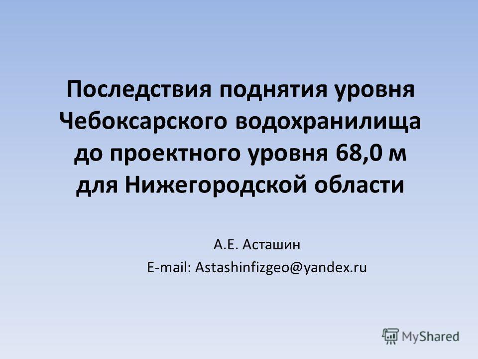 Последствия поднятия уровня Чебоксарского водохранилища до проектного уровня 68,0 м для Нижегородской области А.Е. Асташин E-mail: Astashinfizgeo@yandex.ru