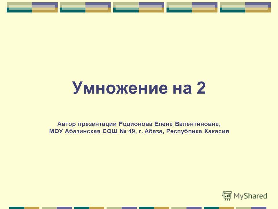 Умножение на 2 Автор презентации Родионова Елена Валентиновна, МОУ Абазинская СОШ 49, г. Абаза, Республика Хакасия