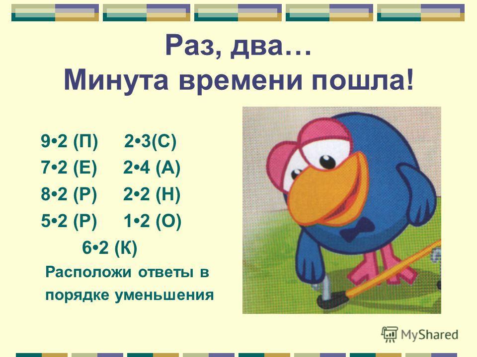Раз, два… Минута времени пошла! 92 (П) 23(С) 72 (Е) 24 (А) 82 (Р) 22 (Н) 52 (Р) 12 (О) 62 (К) Расположи ответы в порядке уменьшения