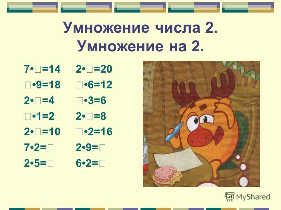 Умножение числа 2. Умножение на 2. 7=14 2=20 9=18 6=12 2=4 3=6 1=2 2=8 2=10 2=16 72= 29= 25= 62=