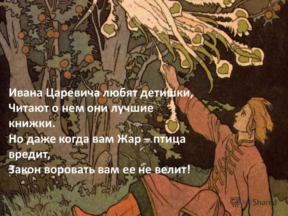 Ивана Царевича любят детишки, Читают о нем они лучшие книжки. Но даже когда вам Жар – птица вредит, Закон воровать вам ее не велит!