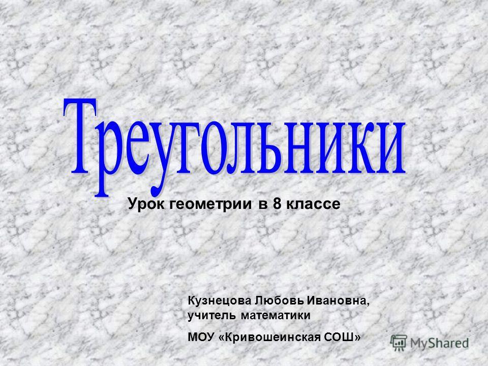 Урок геометрии в 8 классе Кузнецова Любовь Ивановна, учитель математики МОУ «Кривошеинская СОШ»
