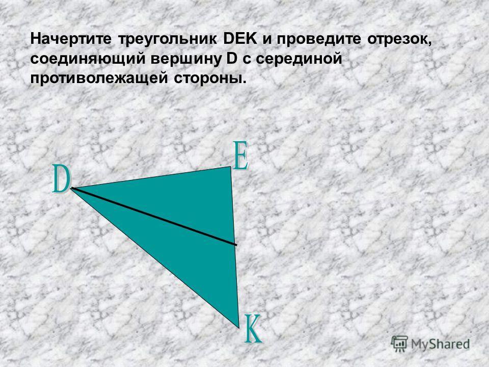 Начертите треугольник DEK и проведите отрезок, соединяющий вершину D с серединой противолежащей стороны.