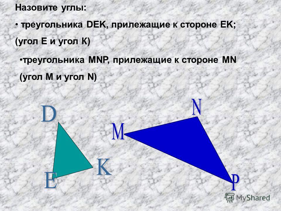 Назовите углы: треугольника DEK, прилежащие к стороне EK; (угол Е и угол К) треугольника MNP, прилежащие к стороне MN (угол М и угол N)