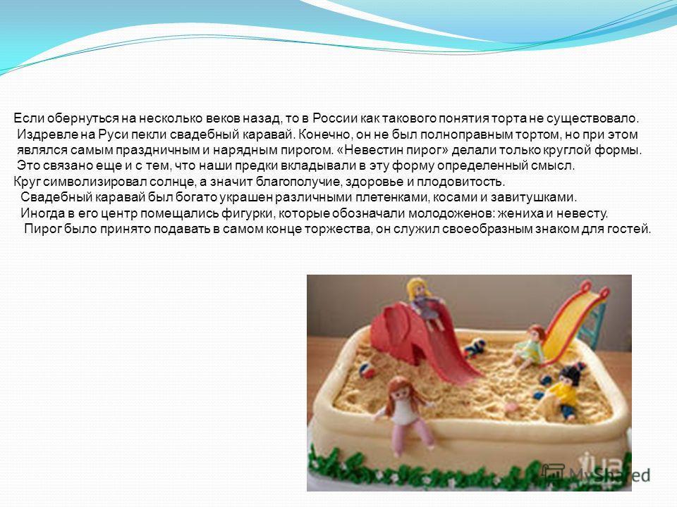 Если обернуться на несколько веков назад, то в России как такового понятия торта не существовало. Издревле на Руси пекли свадебный каравай. Конечно, он не был полноправным тортом, но при этом являлся самым праздничным и нарядным пирогом. «Невестин пи