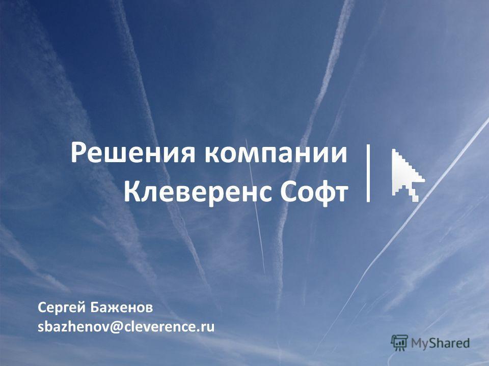 Сергей Баженов sbazhenov@cleverence.ru Решения компании Клеверенс Софт