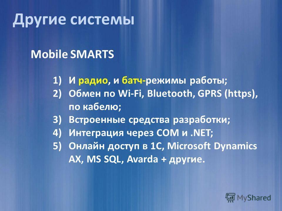 Mobile SMARTS 1)И радио, и батч-режимы работы; 2)Обмен по Wi-Fi, Bluetooth, GPRS (https), по кабелю; 3)Встроенные средства разработки; 4)Интеграция через COM и.NET; 5)Онлайн доступ в 1С, Microsoft Dynamics AX, MS SQL, Avarda + другие. Другие системы