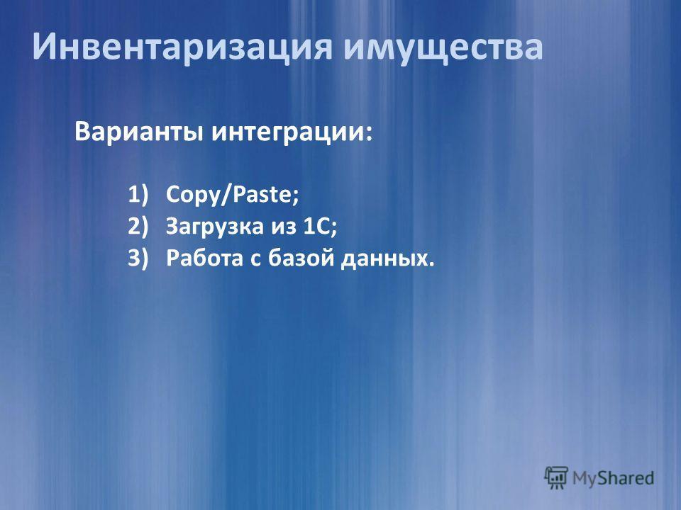 Варианты интеграции: 1)Copy/Paste; 2)Загрузка из 1С; 3)Работа с базой данных. Инвентаризация имущества