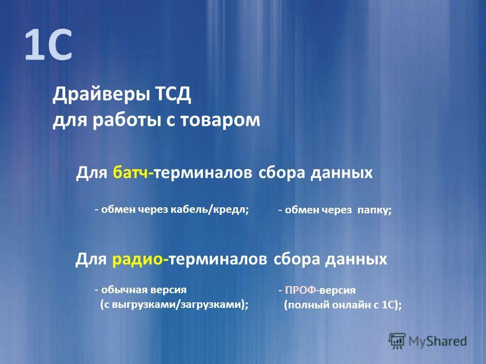 Драйверы ТСД для работы с товаром Для батч-терминалов сбора данных Для радио-терминалов сбора данных - обмен через кабель/кредл; - обмен через папку; - обычная версия (с выгрузками/загрузками); - ПРОФ-версия (полный онлайн с 1С); 1С