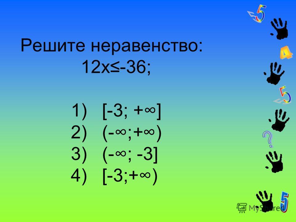 Решите неравенство: 12x-36; 1) [-3; +] 2) (-;+) 3) (-; -3] 4) [-3;+)
