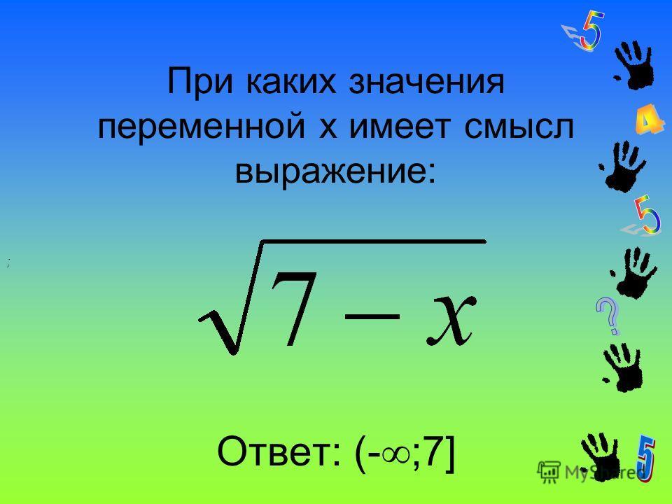 При каких значения переменной x имеет смысл выражение: Ответ: (- ;7] ;