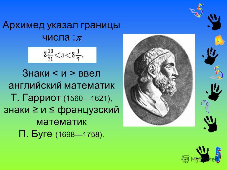 Архимед указал границы числа : Знаки ввел английский математик Т. Гарриот (15601621), знаки и французский математик П. Буге (16981758).