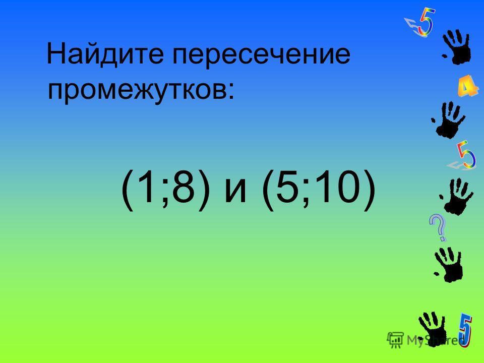 Найдите пересечение промежутков: (1;8) и (5;10)