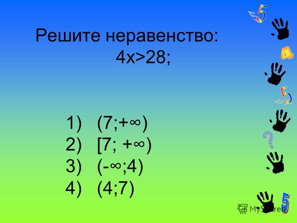 Решите неравенство: 4x>28; 1) (7;+) 2) [7; +) 3) (-;4) 4) (4;7)