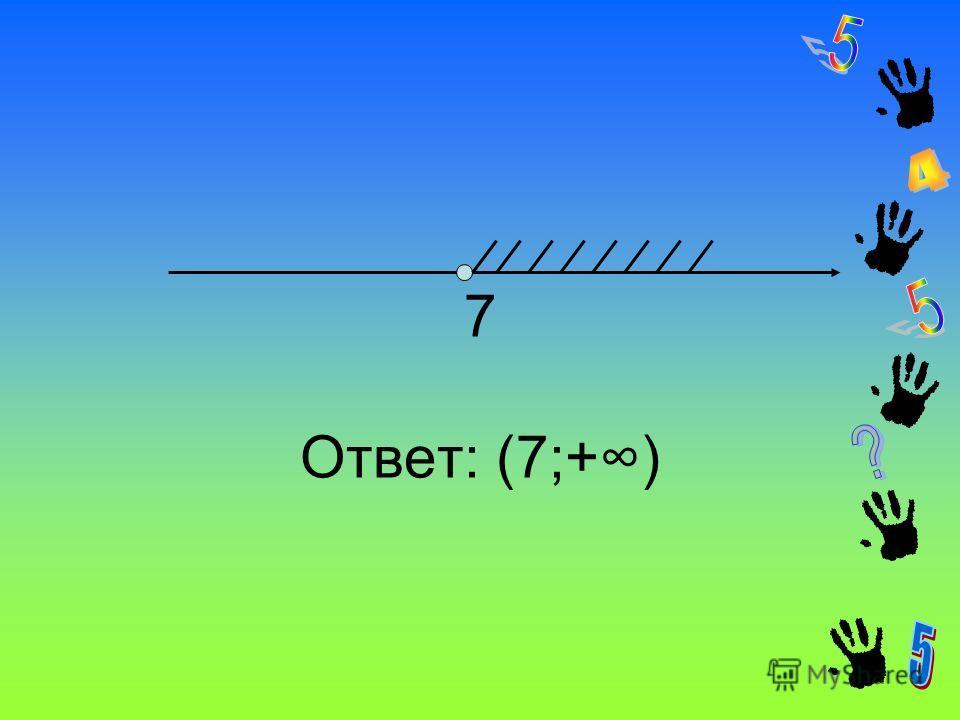 7 Ответ: (7;+)