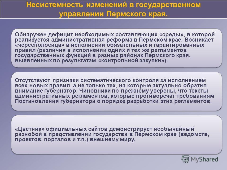 Несистемность изменений в государственном управлении Пермского края. Обнаружен дефицит необходимых составляющих «среды», в которой реализуется административная реформа в Пермском крае. Возникает «чересполосица» в исполнении обязательных и гарантирова