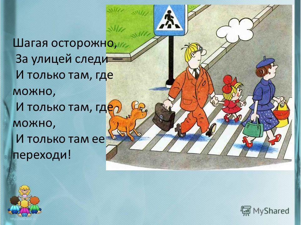 Шагая осторожно, За улицей следи И только там, где можно, И только там ее переходи!